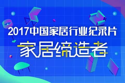 2017中国家居行业纪录片 | 家居缔造者