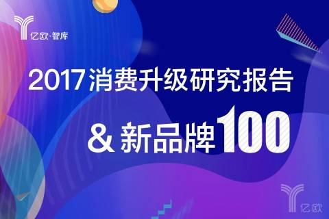 """亿欧智库丨2017中国消费升级报告暨""""消费升级100""""新品牌榜单"""