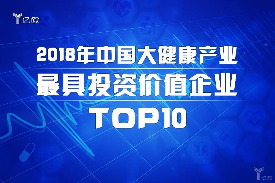 重磅 亿欧发布2018年中国大健康产业最具投资价值企业TOP10