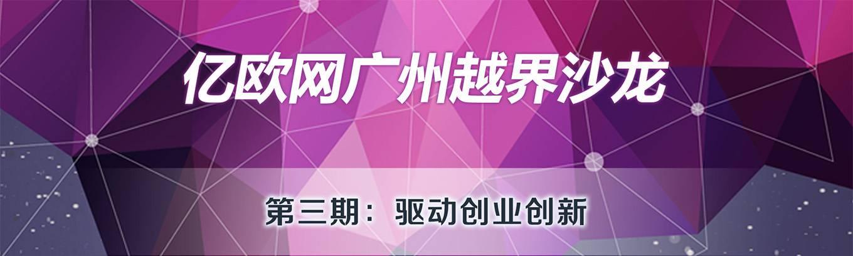 亿欧网广州越界沙龙第3期·驱动创业创新