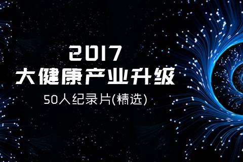 2017大健康产业升级50人纪录片