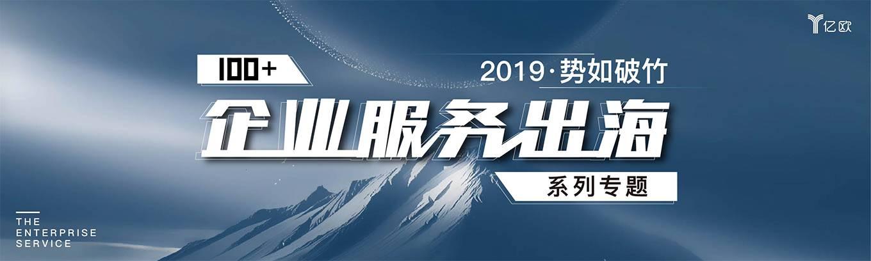 2019·势如破竹---100+企业服务出海系列专题